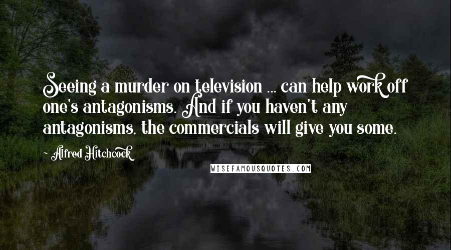 Alfred Hitchcock quotes: Seeing a murder on television ... can help work off one's antagonisms. And if you haven't any antagonisms, the commercials will give you some.