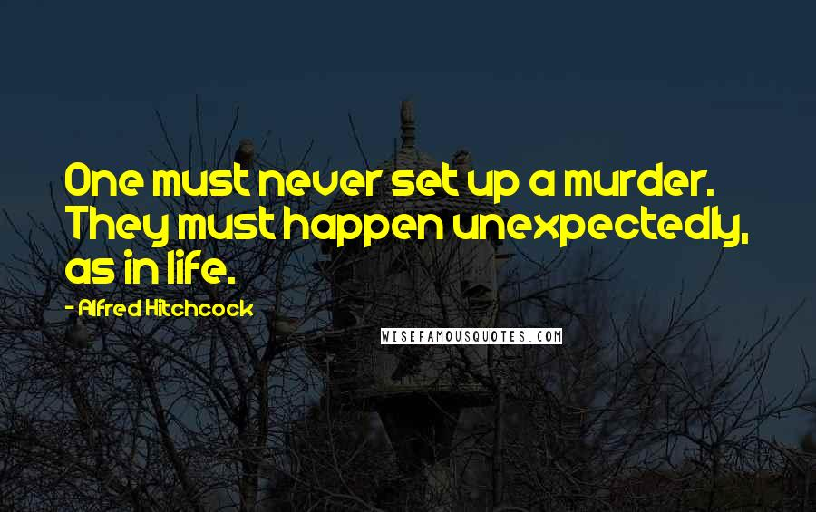 Alfred Hitchcock quotes: One must never set up a murder. They must happen unexpectedly, as in life.