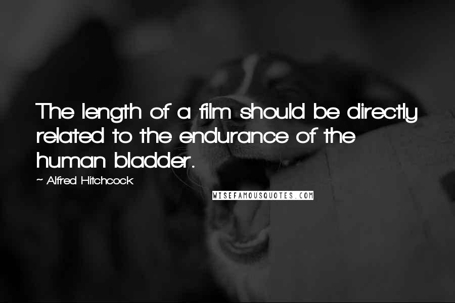 Alfred Hitchcock quotes: The length of a film should be directly related to the endurance of the human bladder.