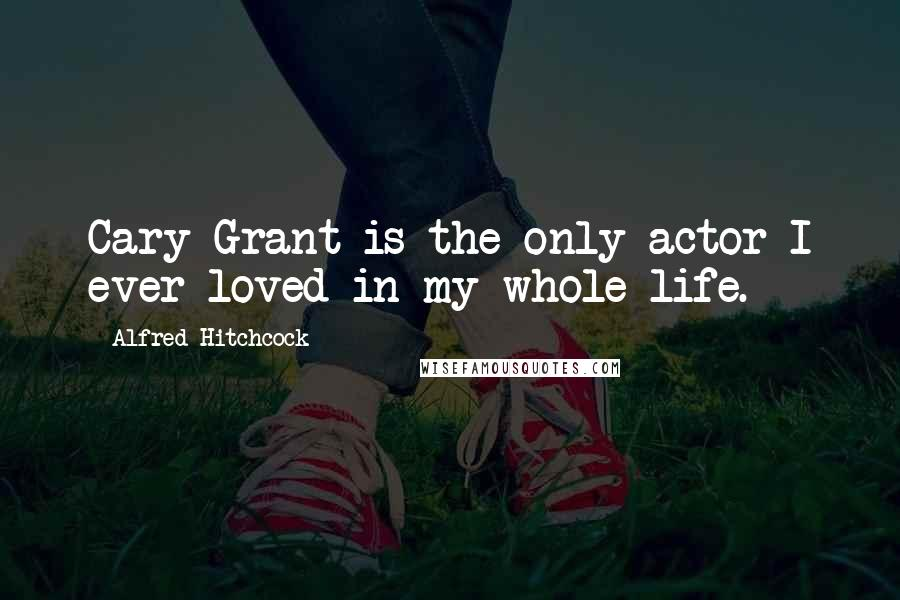 Alfred Hitchcock quotes: Cary Grant is the only actor I ever loved in my whole life.