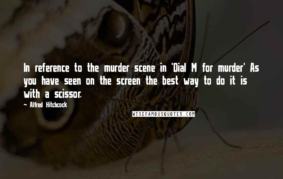 Alfred Hitchcock quotes: In reference to the murder scene in 'Dial M for murder' As you have seen on the screen the best way to do it is with a scissor.