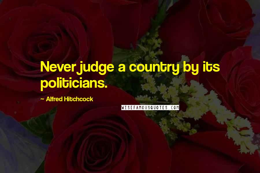 Alfred Hitchcock quotes: Never judge a country by its politicians.