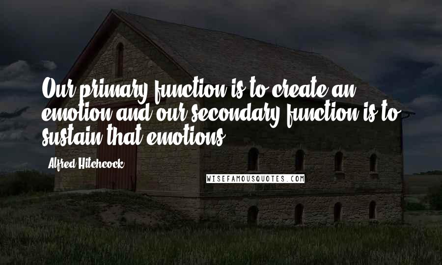 Alfred Hitchcock quotes: Our primary function is to create an emotion and our secondary function is to sustain that emotions.