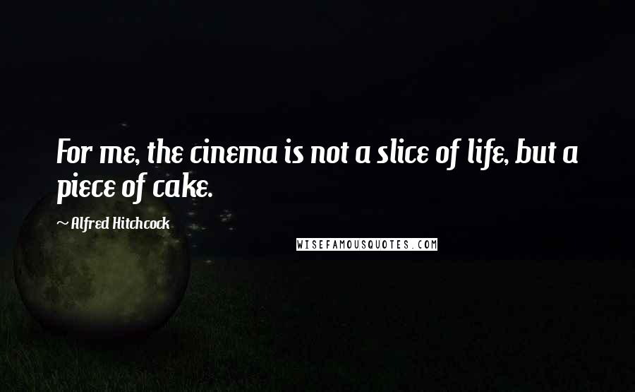 Alfred Hitchcock quotes: For me, the cinema is not a slice of life, but a piece of cake.