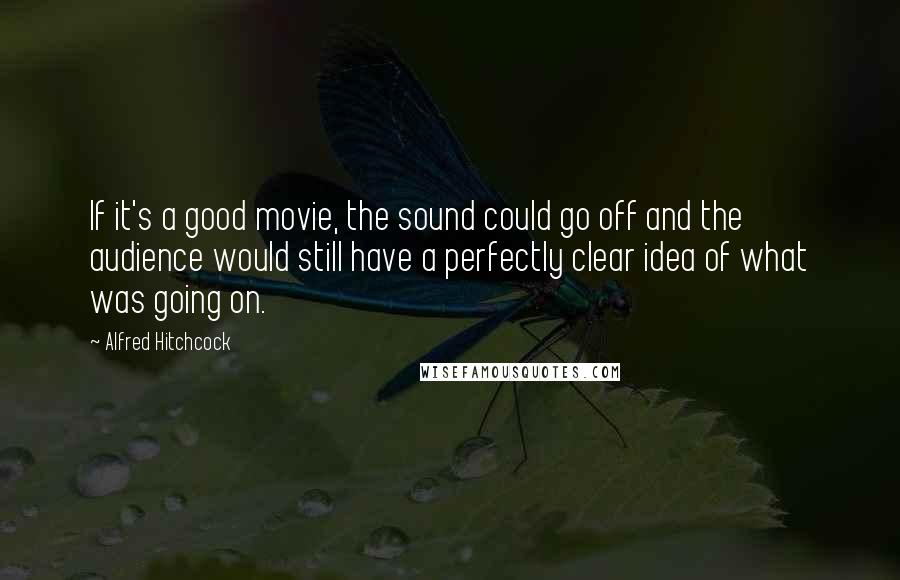 Alfred Hitchcock quotes: If it's a good movie, the sound could go off and the audience would still have a perfectly clear idea of what was going on.