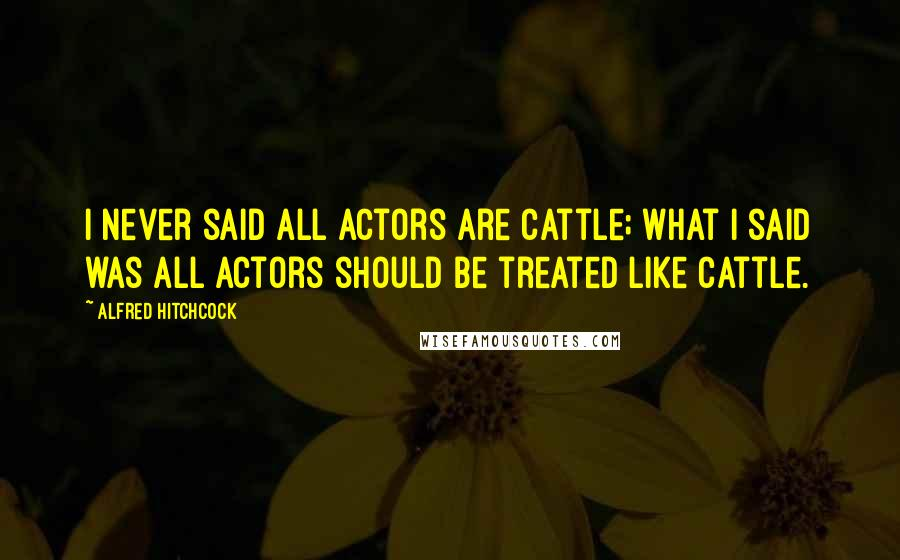 Alfred Hitchcock quotes: I never said all actors are cattle; what I said was all actors should be treated like cattle.