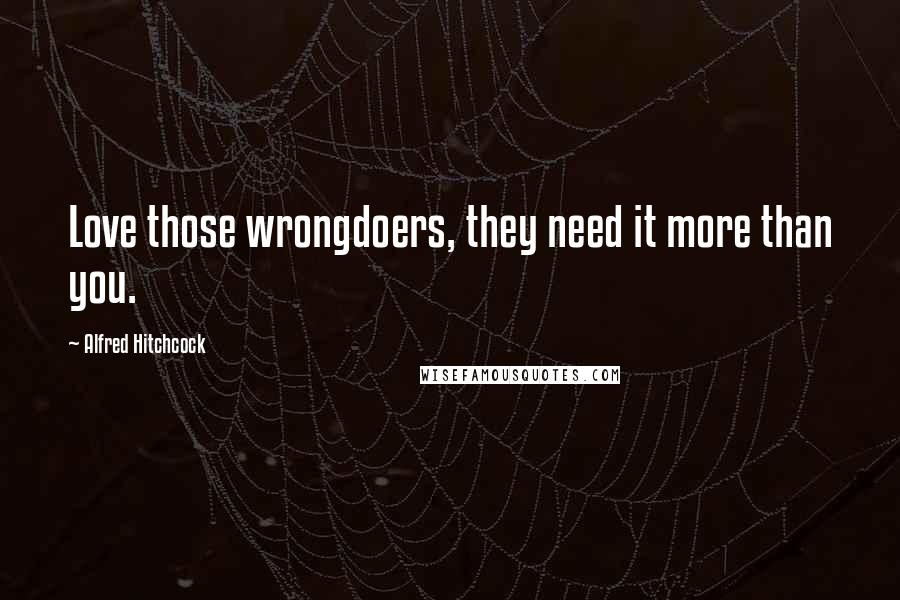 Alfred Hitchcock quotes: Love those wrongdoers, they need it more than you.