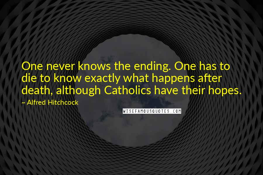 Alfred Hitchcock quotes: One never knows the ending. One has to die to know exactly what happens after death, although Catholics have their hopes.