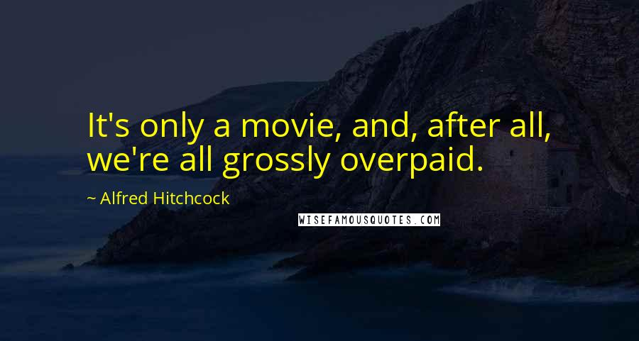 Alfred Hitchcock quotes: It's only a movie, and, after all, we're all grossly overpaid.