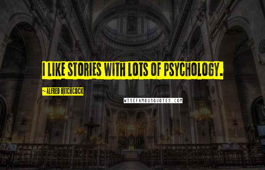 Alfred Hitchcock quotes: I like stories with lots of psychology.