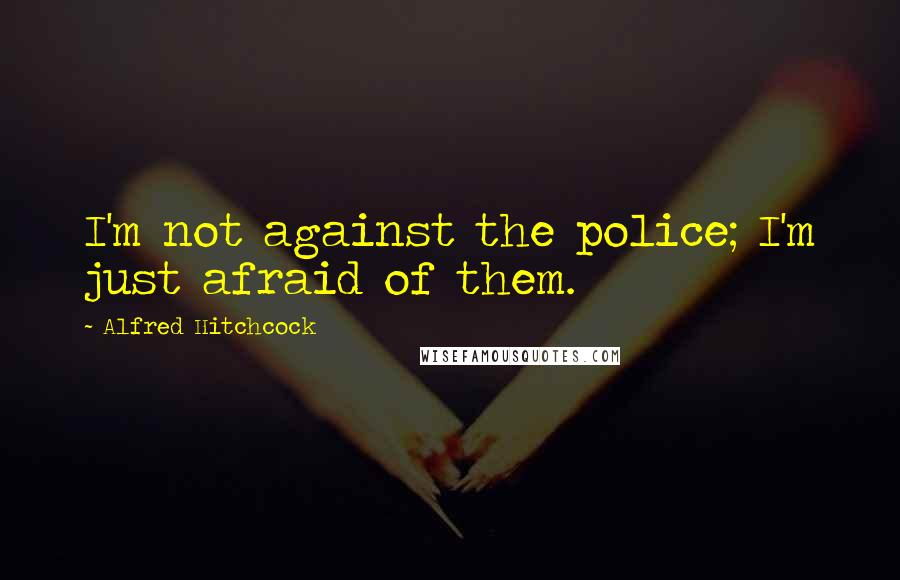 Alfred Hitchcock quotes: I'm not against the police; I'm just afraid of them.