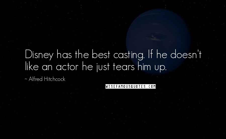 Alfred Hitchcock quotes: Disney has the best casting. If he doesn't like an actor he just tears him up.