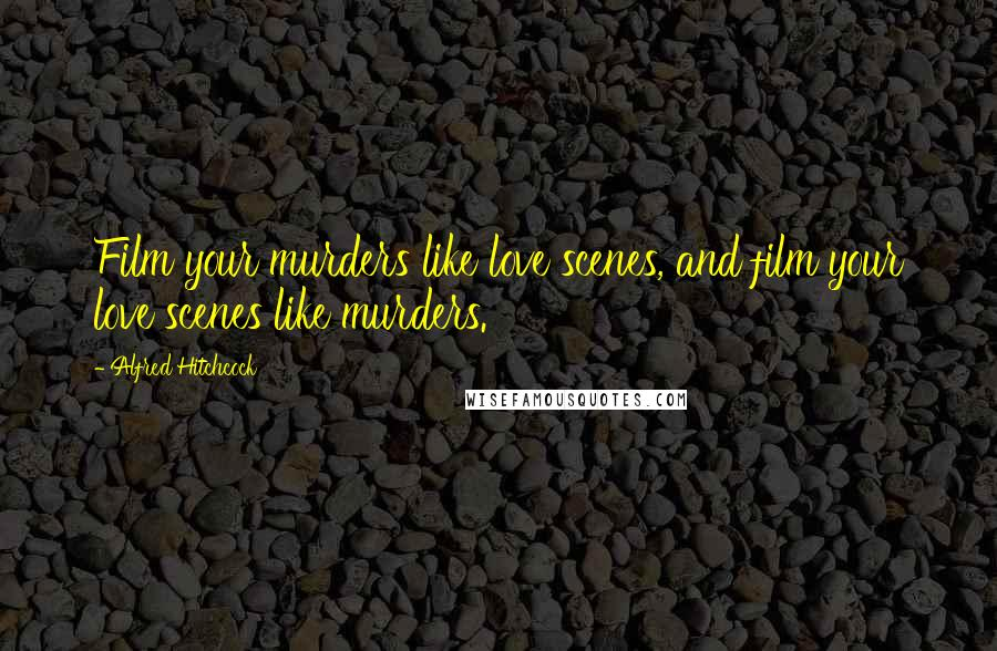Alfred Hitchcock quotes: Film your murders like love scenes, and film your love scenes like murders.