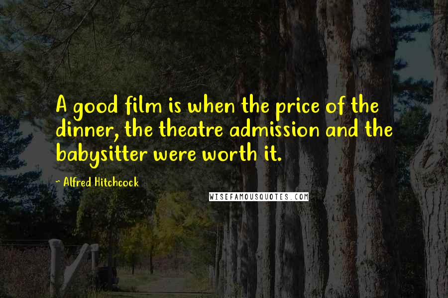 Alfred Hitchcock quotes: A good film is when the price of the dinner, the theatre admission and the babysitter were worth it.