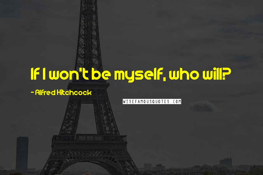 Alfred Hitchcock quotes: If I won't be myself, who will?