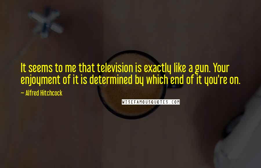Alfred Hitchcock quotes: It seems to me that television is exactly like a gun. Your enjoyment of it is determined by which end of it you're on.
