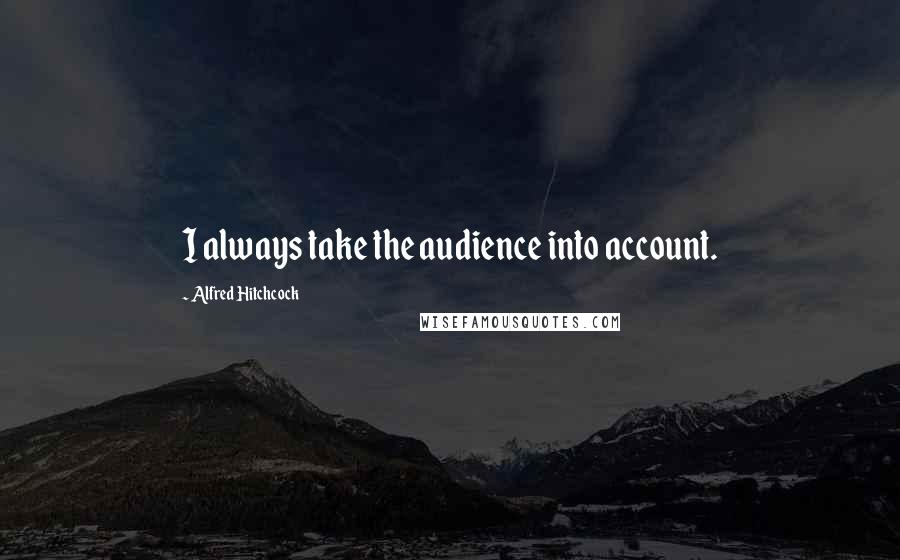Alfred Hitchcock quotes: I always take the audience into account.