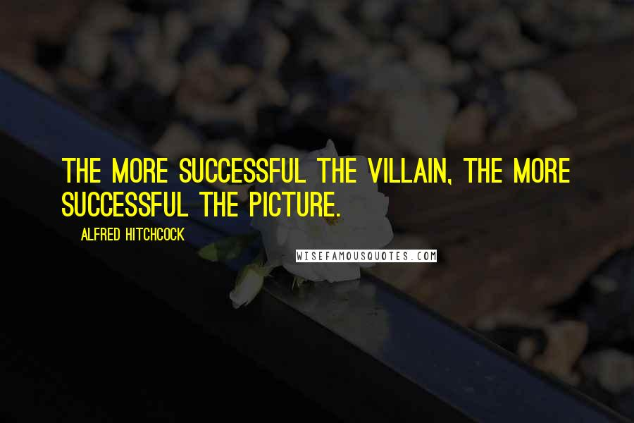 Alfred Hitchcock quotes: The more successful the villain, the more successful the picture.