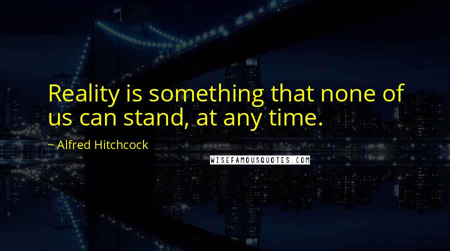 Alfred Hitchcock quotes: Reality is something that none of us can stand, at any time.