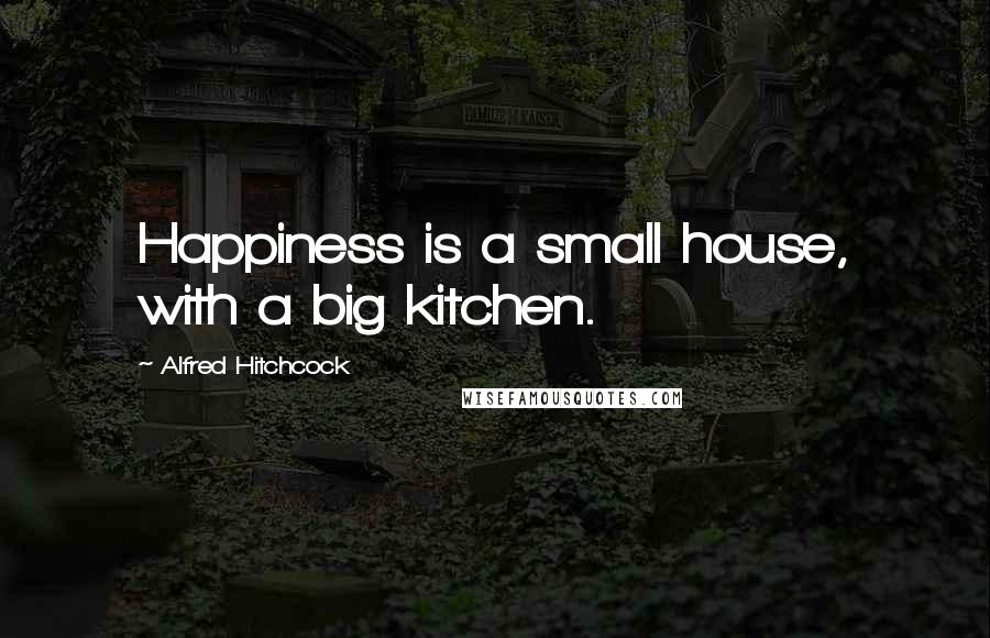 Alfred Hitchcock quotes: Happiness is a small house, with a big kitchen.