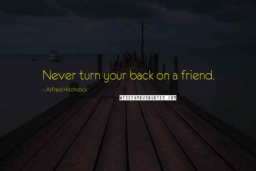 Alfred Hitchcock quotes: Never turn your back on a friend.
