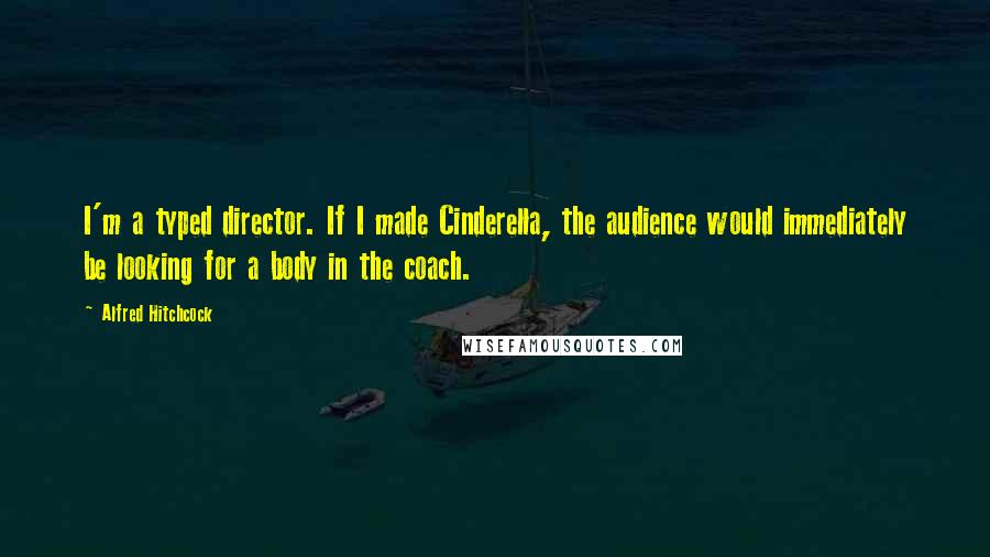 Alfred Hitchcock quotes: I'm a typed director. If I made Cinderella, the audience would immediately be looking for a body in the coach.