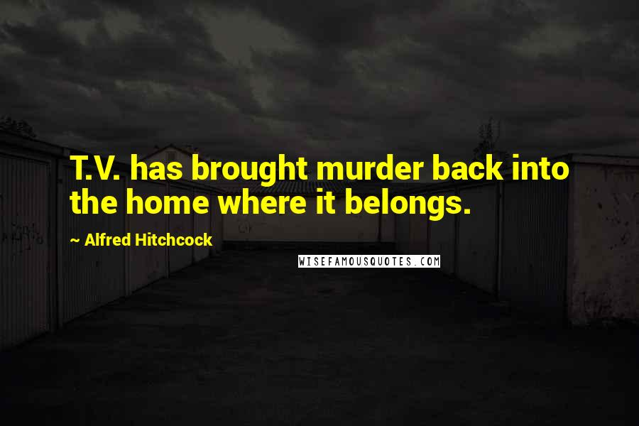 Alfred Hitchcock quotes: T.V. has brought murder back into the home where it belongs.