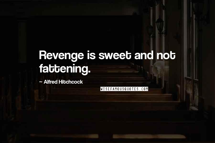 Alfred Hitchcock quotes: Revenge is sweet and not fattening.