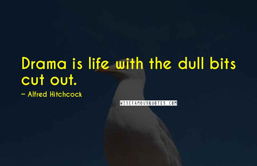Alfred Hitchcock quotes: Drama is life with the dull bits cut out.