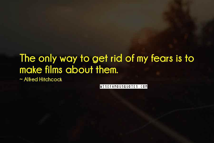 Alfred Hitchcock quotes: The only way to get rid of my fears is to make films about them.