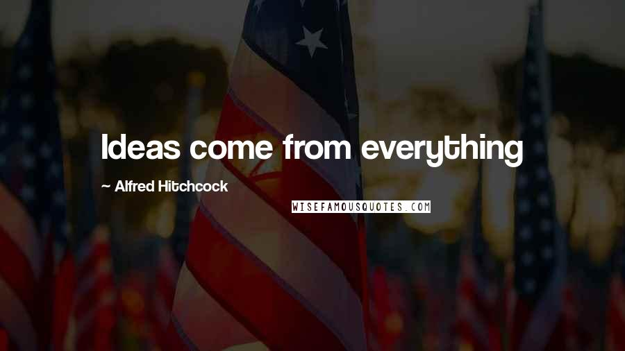 Alfred Hitchcock quotes: Ideas come from everything