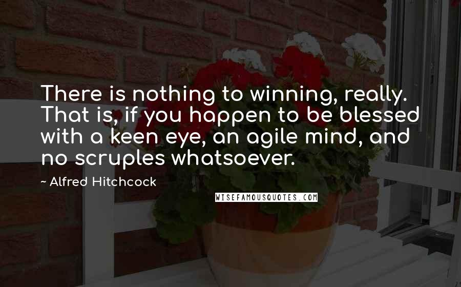 Alfred Hitchcock quotes: There is nothing to winning, really. That is, if you happen to be blessed with a keen eye, an agile mind, and no scruples whatsoever.