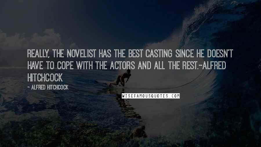 Alfred Hitchcock quotes: Really, the novelist has the best casting since he doesn't have to cope with the actors and all the rest.-Alfred Hitchcock