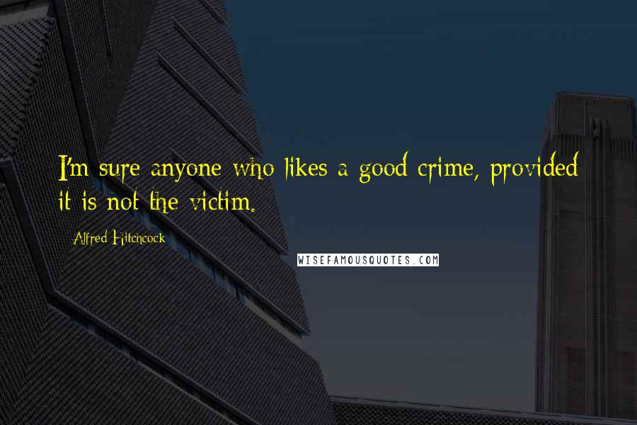 Alfred Hitchcock quotes: I'm sure anyone who likes a good crime, provided it is not the victim.