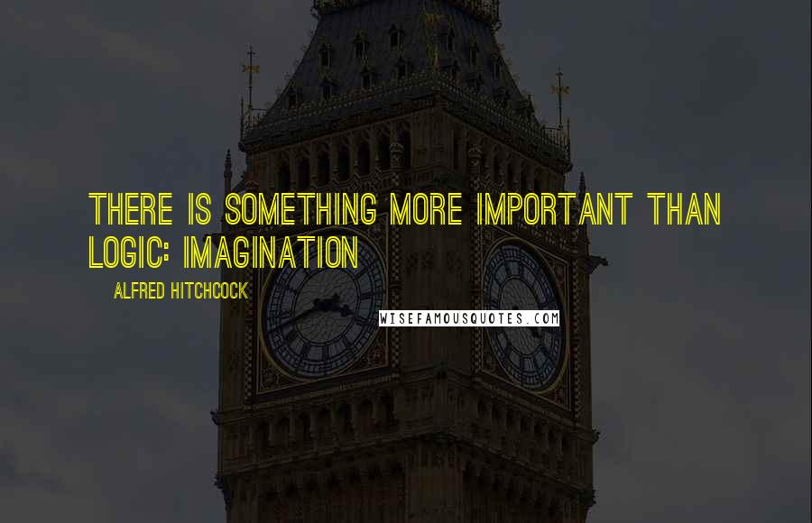 Alfred Hitchcock quotes: There is something more important than logic: imagination
