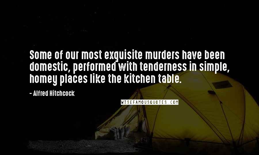 Alfred Hitchcock quotes: Some of our most exquisite murders have been domestic, performed with tenderness in simple, homey places like the kitchen table.