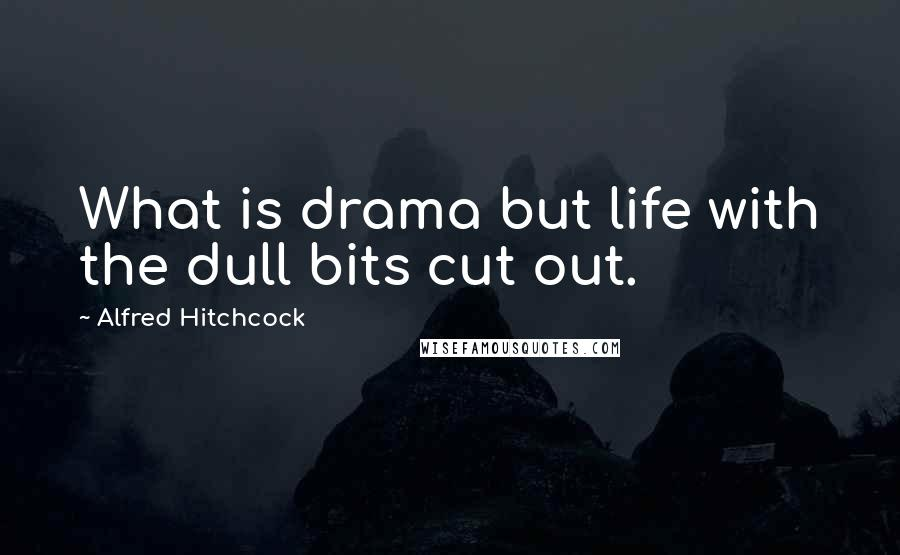 Alfred Hitchcock quotes: What is drama but life with the dull bits cut out.