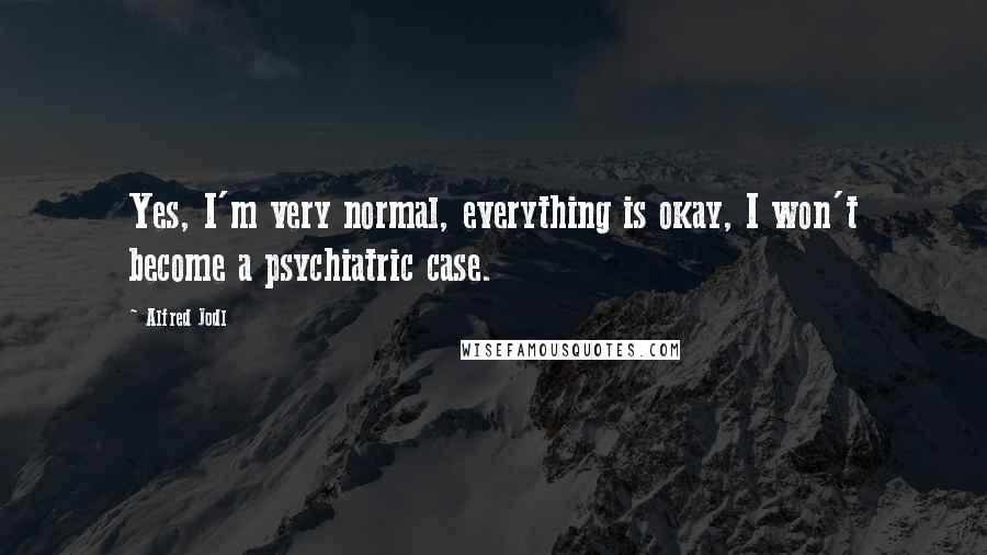 Alfred Jodl quotes: Yes, I'm very normal, everything is okay, I won't become a psychiatric case.
