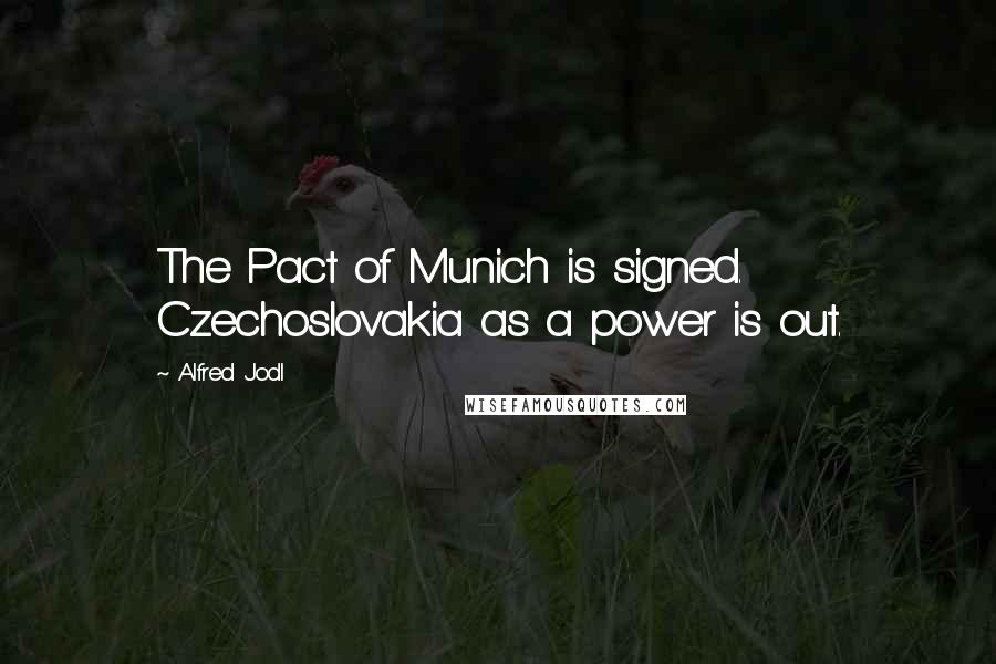 Alfred Jodl quotes: The Pact of Munich is signed. Czechoslovakia as a power is out.
