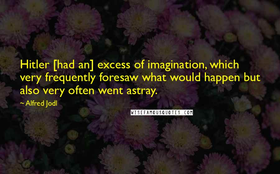 Alfred Jodl quotes: Hitler [had an] excess of imagination, which very frequently foresaw what would happen but also very often went astray.