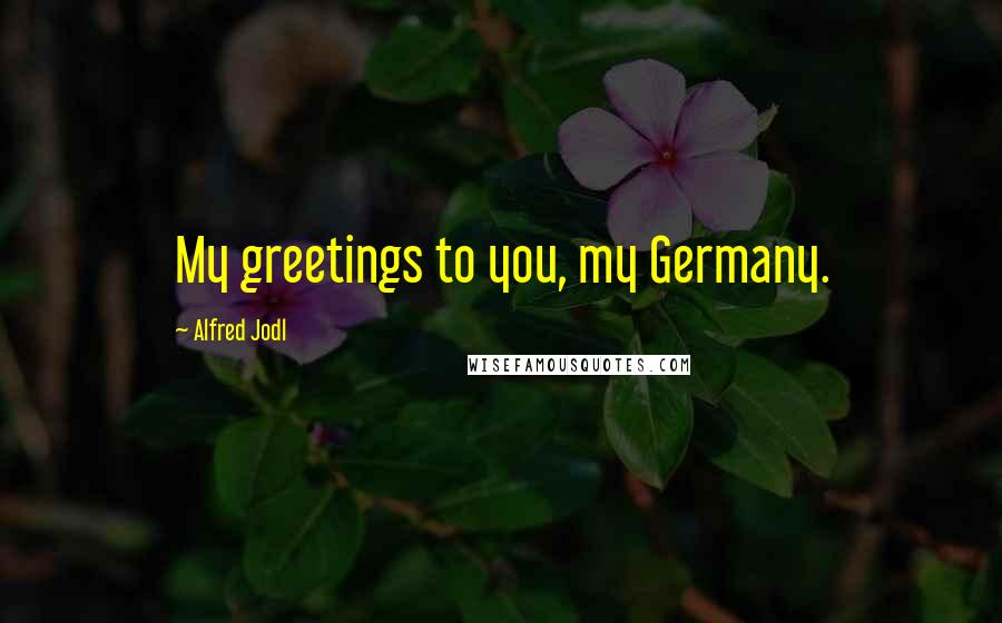 Alfred Jodl quotes: My greetings to you, my Germany.