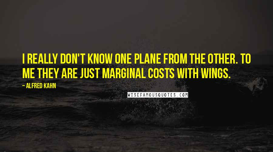 Alfred Kahn quotes: I really don't know one plane from the other. To me they are just marginal costs with wings.