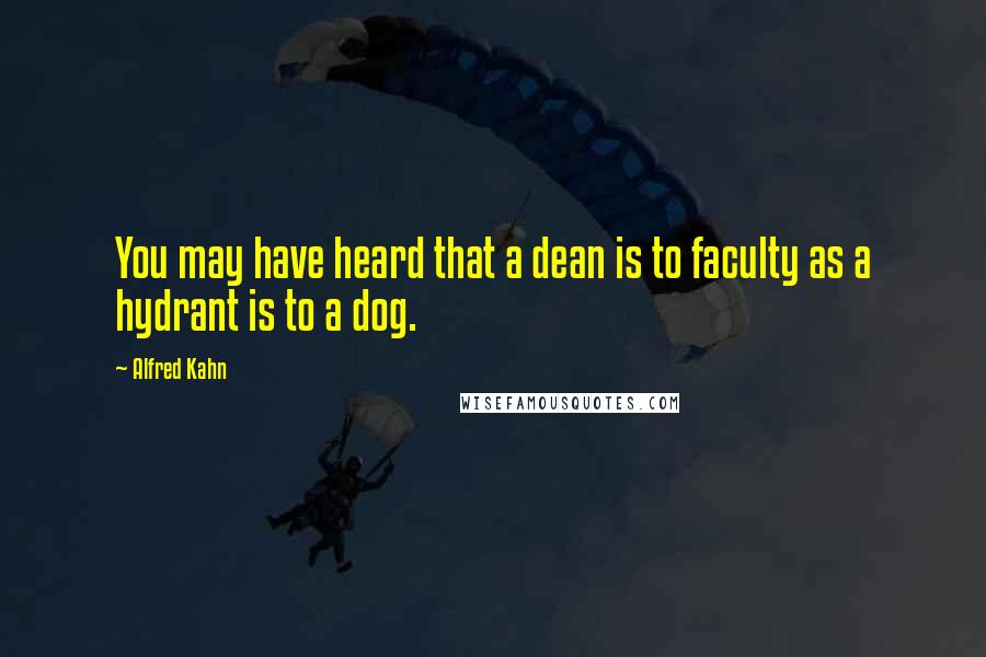 Alfred Kahn quotes: You may have heard that a dean is to faculty as a hydrant is to a dog.