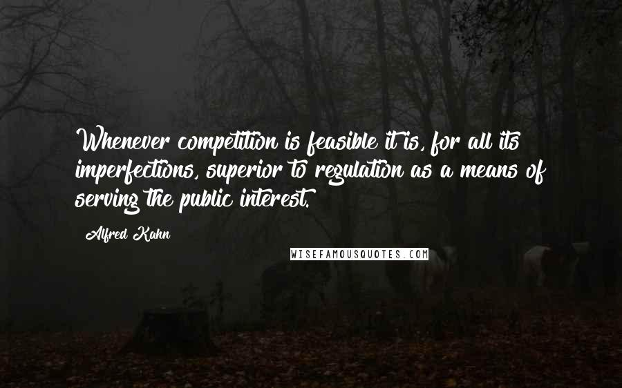 Alfred Kahn quotes: Whenever competition is feasible it is, for all its imperfections, superior to regulation as a means of serving the public interest.
