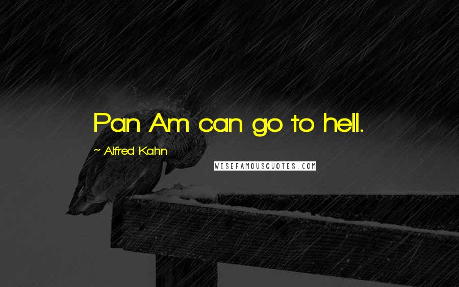 Alfred Kahn quotes: Pan Am can go to hell.