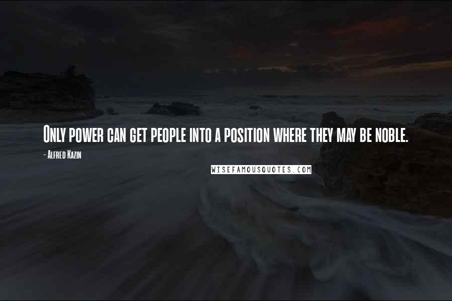 Alfred Kazin quotes: Only power can get people into a position where they may be noble.