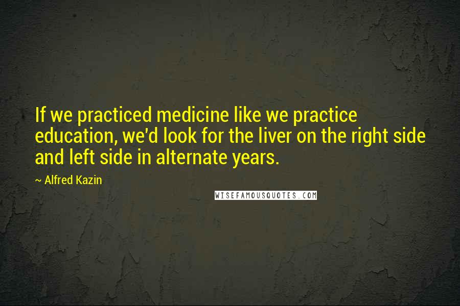 Alfred Kazin quotes: If we practiced medicine like we practice education, we'd look for the liver on the right side and left side in alternate years.
