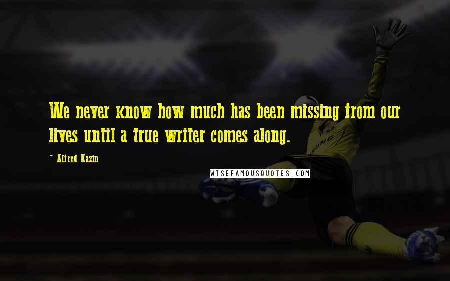 Alfred Kazin quotes: We never know how much has been missing from our lives until a true writer comes along.