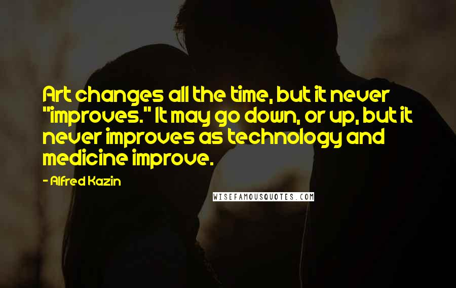 """Alfred Kazin quotes: Art changes all the time, but it never """"improves."""" It may go down, or up, but it never improves as technology and medicine improve."""