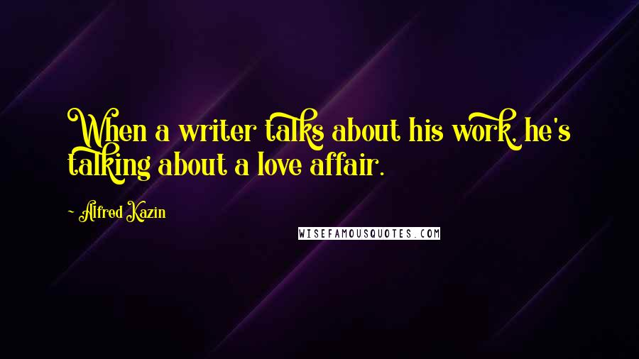 Alfred Kazin quotes: When a writer talks about his work, he's talking about a love affair.